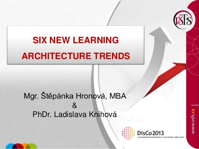 SIX NEW LEARNING ARCHITECTURE TRENDS Mgr. Štěpánka Hronová, MBA & PhDr. Ladislava Knihová