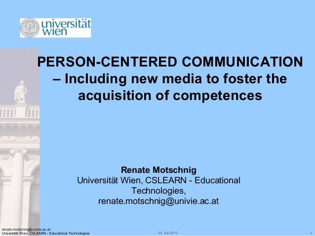 29. Juli 2013 1 renate.motschnig@univie.ac.at Universität Wien, CSLEARN - Educational Technologies PERSON-CENTERED COMMUNI...