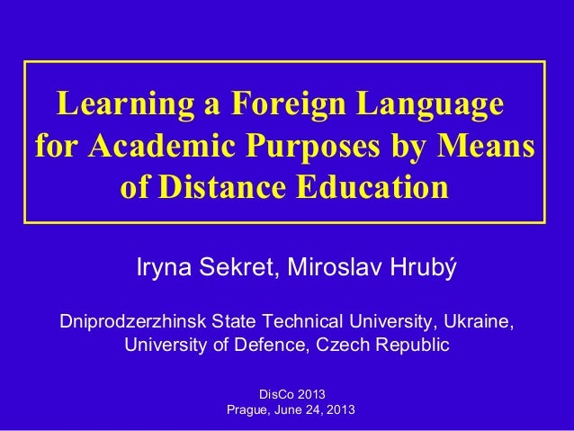 Learning a Foreign Language for Academic Purposes by Means of Distance Education Iryna Sekret, Miroslav Hrubý DisCo 2013 P...