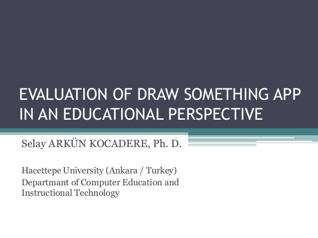 EVALUATION OF DRAW SOMETHING APP IN AN EDUCATIONAL PERSPECTIVE Selay ARKÜN KOCADERE, Ph. D. Hacettepe University (Ankara /...