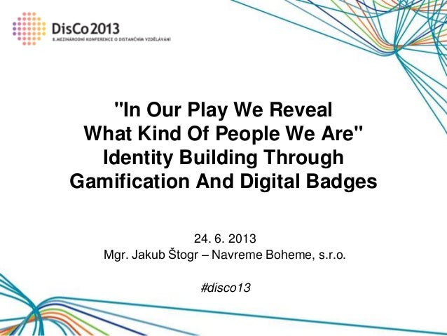 "24. 6. 2013 Mgr. Jakub Štogr – Navreme Boheme, s.r.o. #disco13 ""In Our Play We Reveal What Kind Of People We Are"" Identity..."