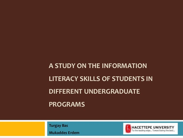 A STUDY ON THE INFORMATION LITERACY SKILLS OF STUDENTS IN DIFFERENT UNDERGRADUATE PROGRAMS Turgay Bas Mukaddes Erdem