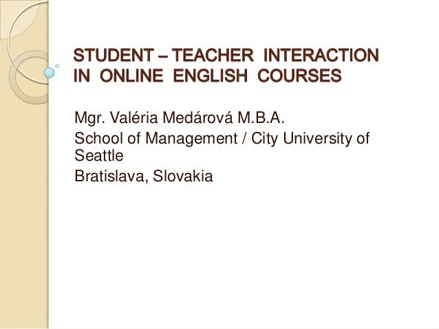 STUDENT – TEACHER INTERACTION IN ONLINE ENGLISH COURSES Mgr. Valéria Medárová M.B.A. School of Management / City Universit...