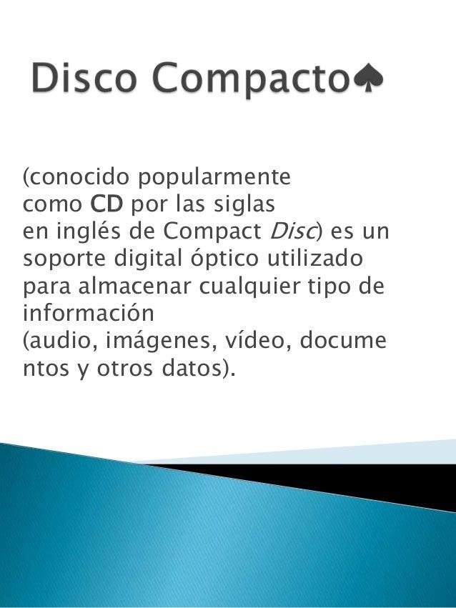 (conocido popularmente como CD por las siglas en inglés de Compact Disc) es un soporte digital óptico utilizado para almac...