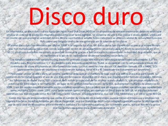 Disco duroEn informática, un disco duro o disco rígido (en inglés Hard Disk Drive, HDD) es un dispositivo de almacenamient...