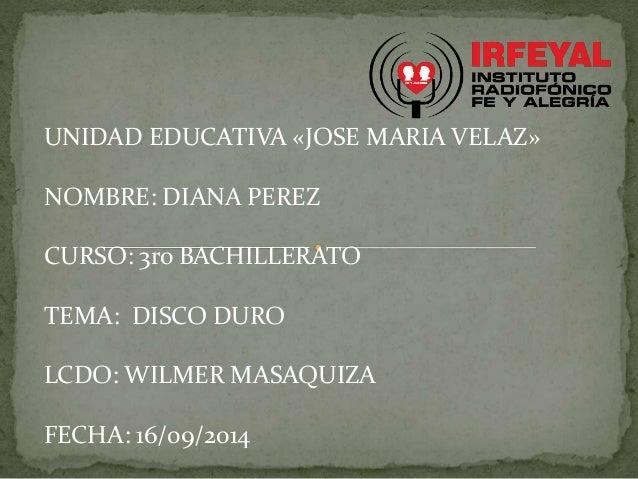 UNIDAD EDUCATIVA «JOSE MARIA VELAZ»  NOMBRE: DIANA PEREZ  CURSO: 3ro BACHILLERATO  TEMA: DISCO DURO  LCDO: WILMER MASAQUIZ...