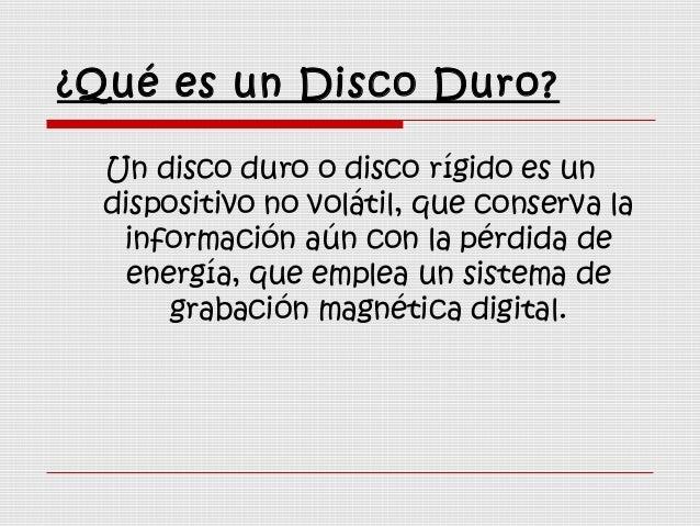 ¿Qué es un Disco Duro? Un disco duro o disco rígido es un dispositivo no volátil, que conserva la información aún con la p...