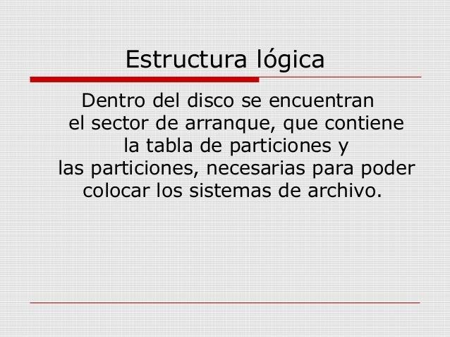 Estructura lógica Dentro del disco se encuentran el sector de arranque, que contiene la tabla de particiones y las partici...