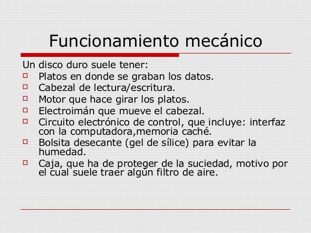 Funcionamiento mecánico Un disco duro suele tener:  Platos en donde se graban los datos.  Cabezal de lectura/escritura. ...