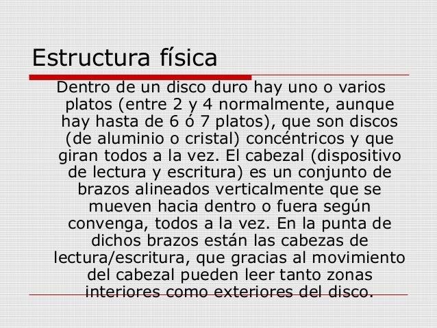 Estructura física Dentro de un disco duro hay uno o varios platos (entre 2 y 4 normalmente, aunque hay hasta de 6 ó 7 plat...