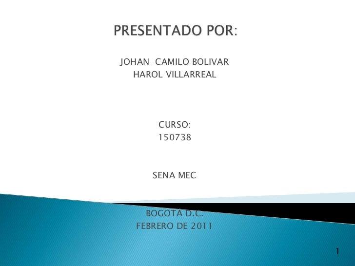PRESENTADO POR:<br />JOHAN  CAMILO BOLIVAR <br />HAROL VILLARREAL<br />CURSO:<br />150738<br />SENA MEC<br />BOGOTÁ D.C. <...