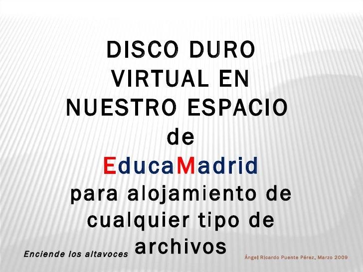 DISCO DURO VIRTUAL EN NUESTRO ESPACIO  de E duca M adrid para alojamiento de cualquier tipo de archivos Ángel Ricardo Puen...