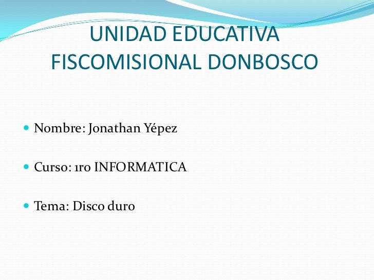 UNIDAD EDUCATIVA    FISCOMISIONAL DONBOSCO Nombre: Jonathan Yépez Curso: 1ro INFORMATICA Tema: Disco duro