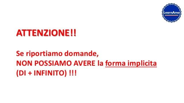 ATTENZIONE!! Se riportiamo domande, NON POSSIAMO AVERE la forma implicita (DI + INFINITO) !!!