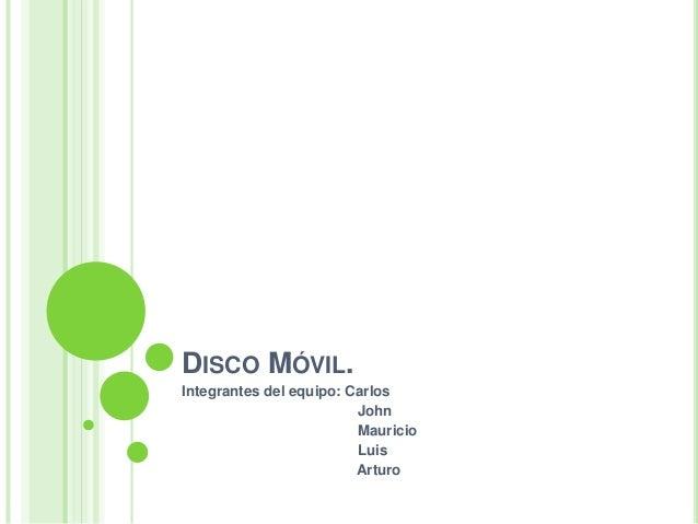 DISCO MÓVIL. Integrantes del equipo: Carlos John Mauricio Luis Arturo