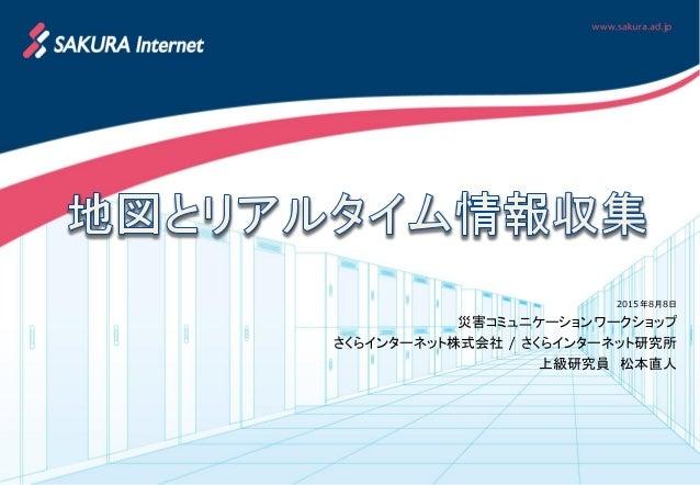 2015年8月8日 災害コミュニケーションワークショップ さくらインターネット株式会社 / さくらインターネット研究所 上級研究員 松本直人