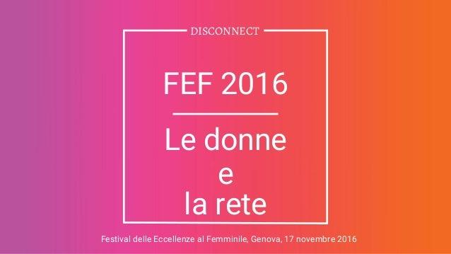 DISCONNECT FEF 2016 Le donne e la rete Festival delle Eccellenze al Femminile, Genova, 17 novembre 2016