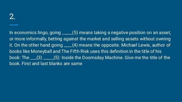 2. In economics lingo, going _____(5) means taking a negative position on an asset, or more informally, betting against th...