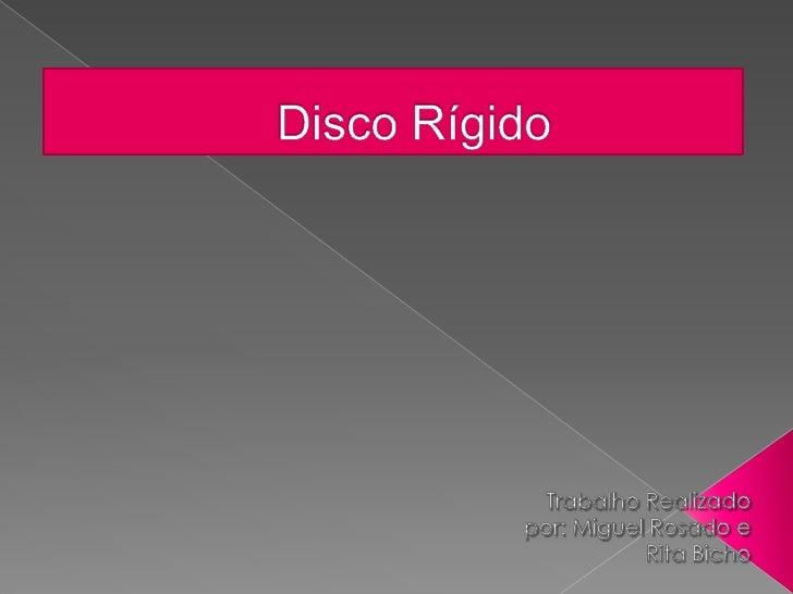 Disco Rígido <br />Trabalho Realizado por: Miguel Rosado e Rita Bicho<br />