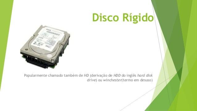Disco Rígido Popularmente chamado também de HD (derivação de HDD do inglês hard disk drive) ou winchester(termo em desuso)