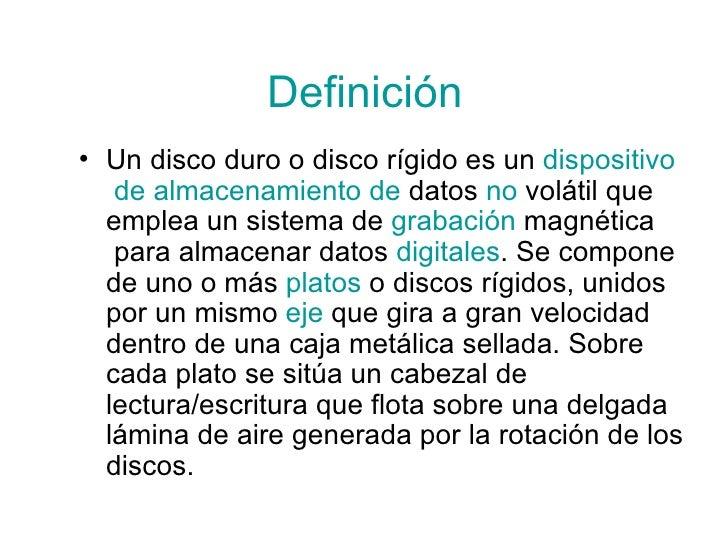 Definición <ul><li>Undisco duroodisco rígidoes un dispositivo  de almacenamiento de  datos  no   volátil que emplea...