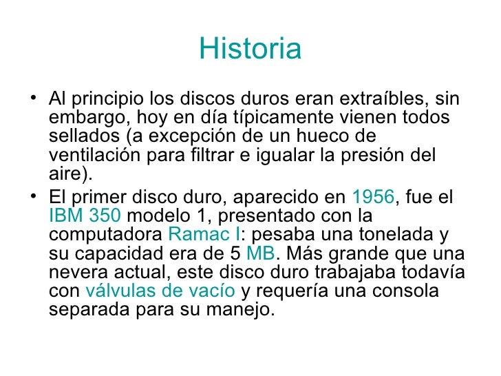 Historia <ul><li>Al principio los discos duros eran extraíbles, sin embargo, hoy en día típicamente vienen todos sellados ...