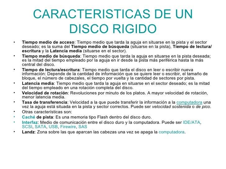 CARACTERISTICAS DE UN DISCO RIGIDO <ul><li>Tiempo medio de acceso : Tiempo medio que tarda la aguja en situarse en la pist...