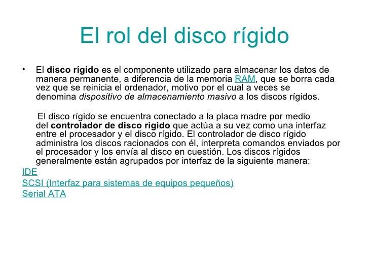 El rol del disco rígido <ul><li>El disco rígido es el componente utilizado para almacenar los datos de manera permanente...
