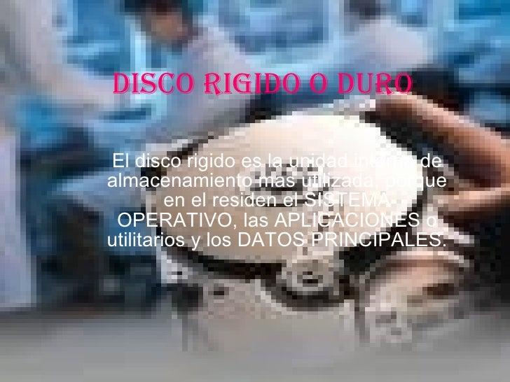DISCO RIGIDO O DURO El disco rigido es la unidad interna de almacenamiento mas utilizada, porque en el residen el SISTEMA ...