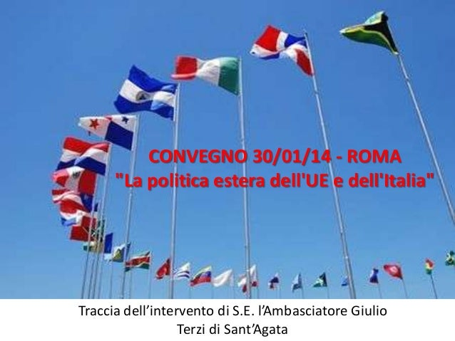 """CONVEGNO 30/01/14 - ROMA """"La politica estera dell'UE e dell'Italia""""  Traccia dell'intervento di S.E. l'Ambasciatore Giulio..."""