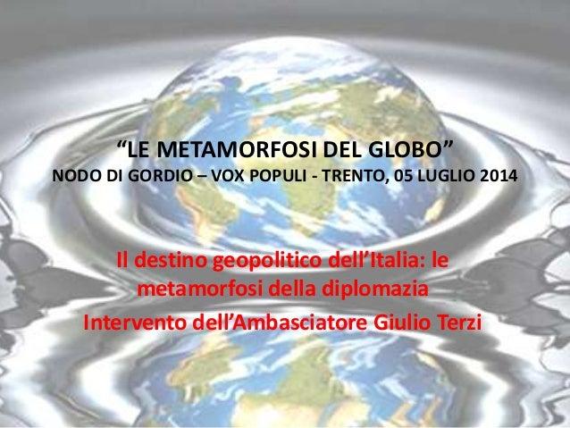 """""""LE METAMORFOSI DEL GLOBO"""" NODO DI GORDIO – VOX POPULI - TRENTO, 05 LUGLIO 2014 Il destino geopolitico dell'Italia: le met..."""