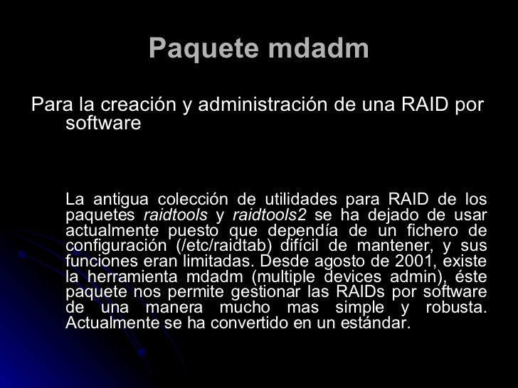 Paquete mdadm <ul><li>Para la creación y administración de una RAID por software   </li></ul><ul><li>La antigua colección ...
