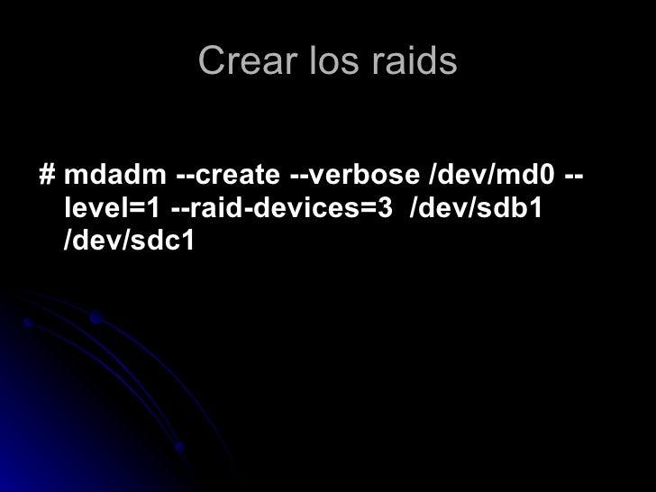 Crear los raids <ul><li># mdadm --create --verbose /dev/md0 --level=1 --raid-devices=3  /dev/sdb1 /dev/sdc1 </li></ul>