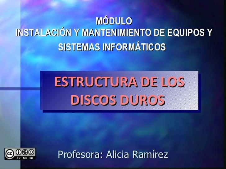 MÓDULO INSTALACIÓN Y MANTENIMIENTO DE EQUIPOS Y SISTEMAS INFORMÁTICOS   Profesora: Alicia Ramírez  ESTRUCTURA DE LOS DISCO...