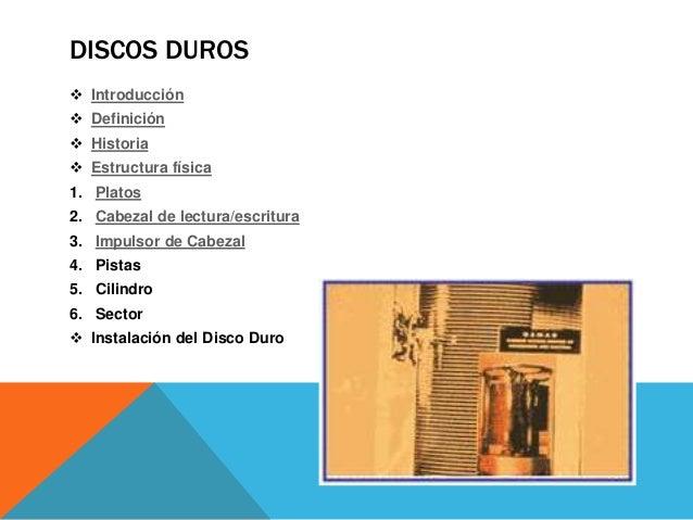 DISCOS DUROS  Introducción  Definición  Historia  Estructura física 1. Platos 2. Cabezal de lectura/escritura 3. Impul...