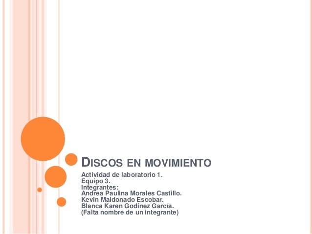 DISCOS EN MOVIMIENTO Actividad de laboratorio 1. Equipo 3. Integrantes: Andrea Paulina Morales Castillo. Kevin Maldonado E...