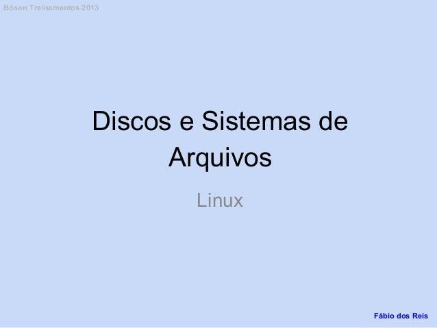 Discos e Sistemas de Arquivos Linux Fábio dos Reis Bóson Treinamentos 2013