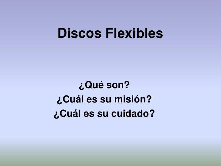 Discos Flexibles     ¿Qué son? ¿Cuál es su misión?¿Cuál es su cuidado?
