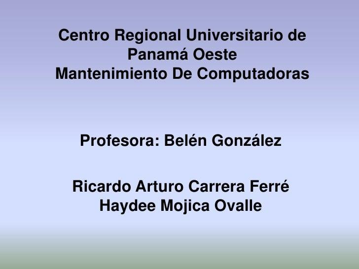 Centro Regional Universitario de        Panamá OesteMantenimiento De Computadoras   Profesora: Belén González  Ricardo Art...