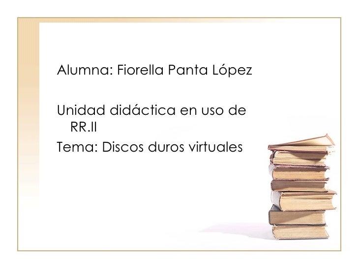 Alumna: Fiorella Panta LópezUnidad didáctica en uso de  RR.IITema: Discos duros virtuales
