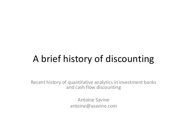 A brief history of discounting  Recent history of quantitative analytics in investment banks and cash flow discounting  An...