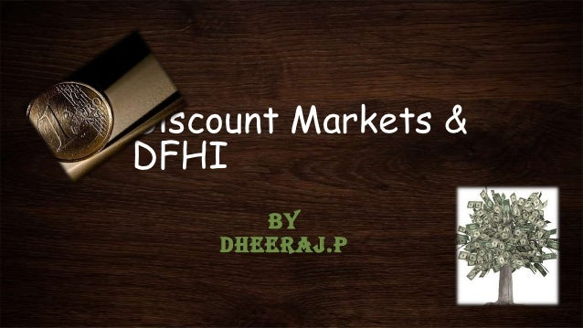 Discount Markets &DFHI       BY    DHEERAJ.P