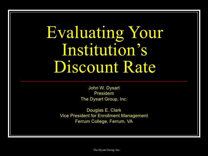 Evaluating Your Institution's Discount Rate John W. Dysart President The Dysart Group, Inc. Douglas E. Clark Vice Presiden...