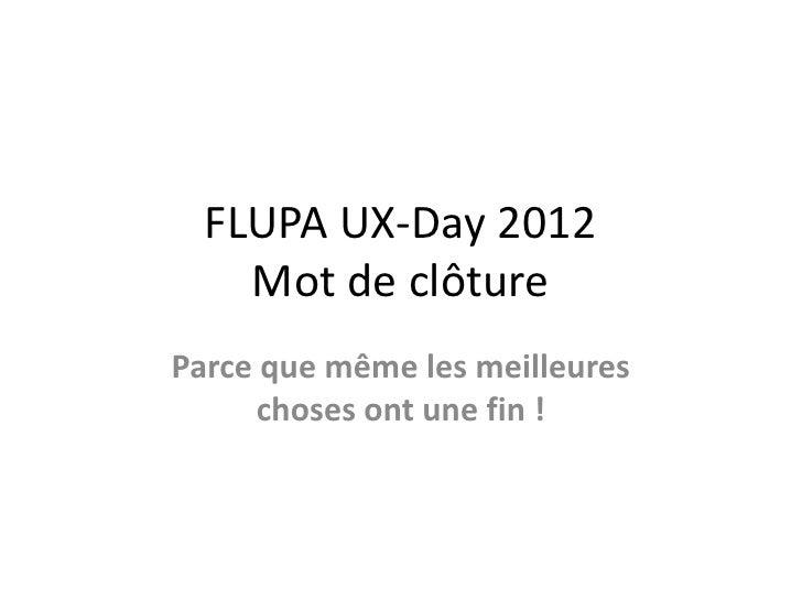 FLUPA UX-Day 2012    Mot de clôtureParce que même les meilleures      choses ont une fin !