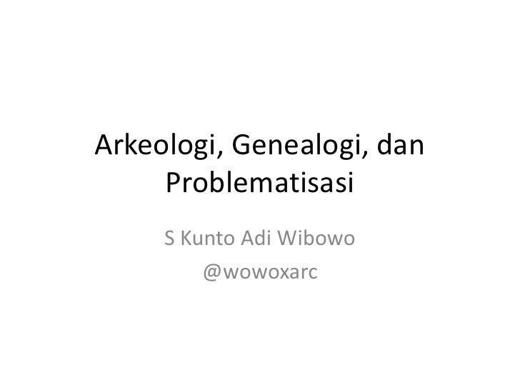 Arkeologi, Genealogi, dan     Problematisasi     S Kunto Adi Wibowo         @wowoxarc