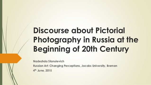 Discourse about Pictorial Photography in Russia at the Beginning of 20th Century Nadezhda Stanulevich Russian Art: Changin...