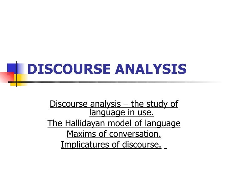 DISCOURSE ANALYSIS   Discourse analysis – the study of language in use. The Hallidayan model of language Maxims of convers...