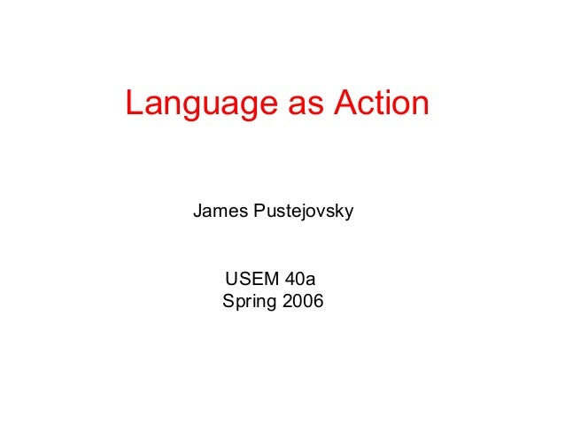 Language as Action    James Pustejovsky       USEM 40a       Spring 2006