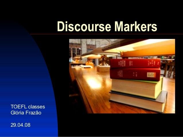 Discourse MarkersTOEFL classesGlória Frazão29.04.08
