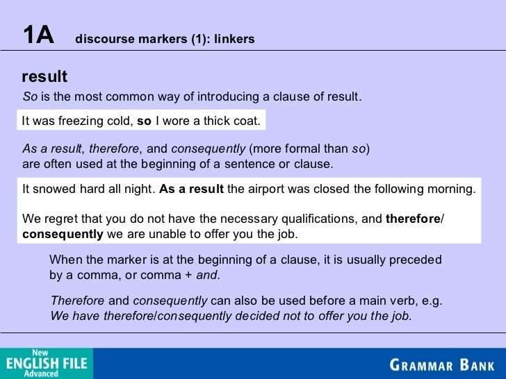 1A  discourse markers (1): linkers result So  is the most common way of introducing a clause of result. It was freezing co...